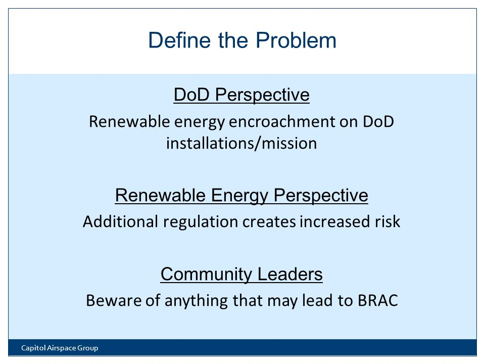 DoD Perspective Renewable energy encroachment on DoD installations/mission Renewable Energy Perspective Additional regulation creates increased risk Community Leaders Beware of anything that may lead to BRAC Capitol Airspace Group Define the Problem