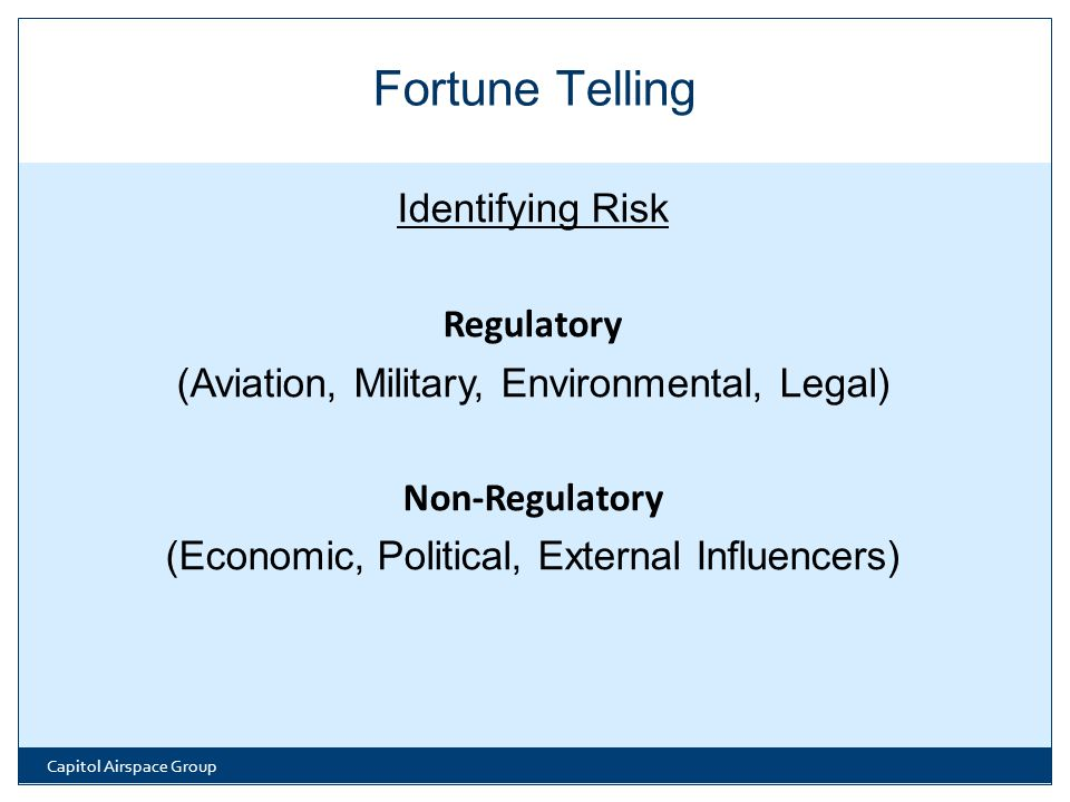 Identifying Risk Regulatory (Aviation, Military, Environmental, Legal) Non-Regulatory (Economic, Political, External Influencers) Capitol Airspace Group Fortune Telling
