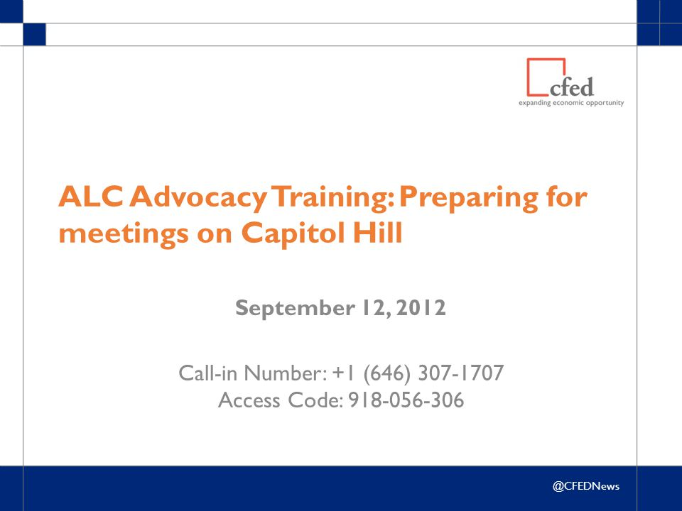 @CFEDNews ALC Advocacy Training: Preparing for meetings on Capitol Hill September 12, 2012 Call-in Number: +1 (646) 307-1707 Access Code: 918-056-306
