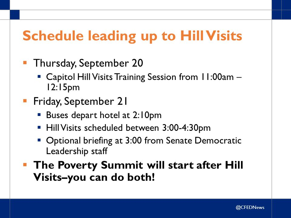 @CFEDNews Schedule leading up to Hill Visits  Thursday, September 20  Capitol Hill Visits Training Session from 11:00am – 12:15pm  Friday, September 21  Buses depart hotel at 2:10pm  Hill Visits scheduled between 3:00-4:30pm  Optional briefing at 3:00 from Senate Democratic Leadership staff  The Poverty Summit will start after Hill Visits–you can do both!