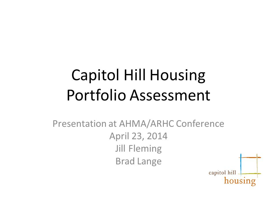 Capitol Hill Housing Portfolio Assessment Presentation at AHMA/ARHC Conference April 23, 2014 Jill Fleming Brad Lange