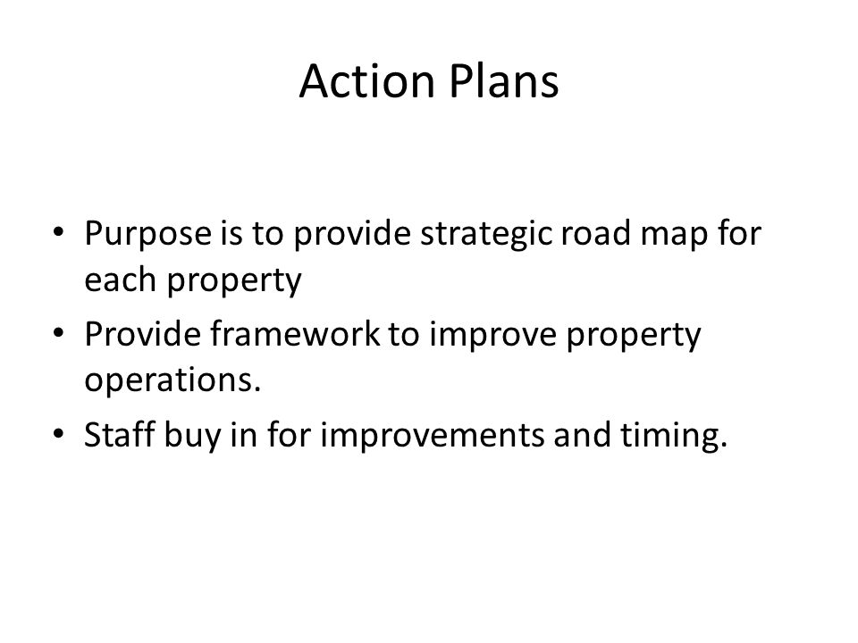 Action Plans Purpose is to provide strategic road map for each property Provide framework to improve property operations.