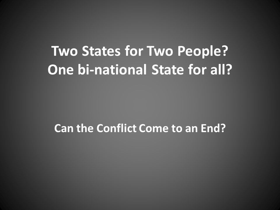 Two States for Two People? One bi-national State for all? Can the Conflict Come to an End?