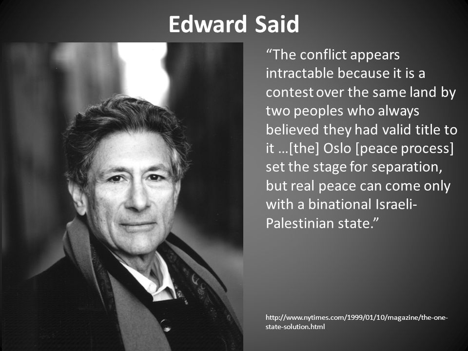 Edward Said The conflict appears intractable because it is a contest over the same land by two peoples who always believed they had valid title to it …[the] Oslo [peace process] set the stage for separation, but real peace can come only with a binational Israeli- Palestinian state. http://www.nytimes.com/1999/01/10/magazine/the-one- state-solution.html