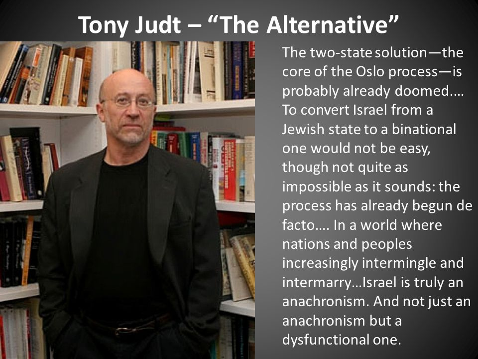 Tony Judt – The Alternative The two-state solution—the core of the Oslo process—is probably already doomed.… To convert Israel from a Jewish state to a binational one would not be easy, though not quite as impossible as it sounds: the process has already begun de facto….