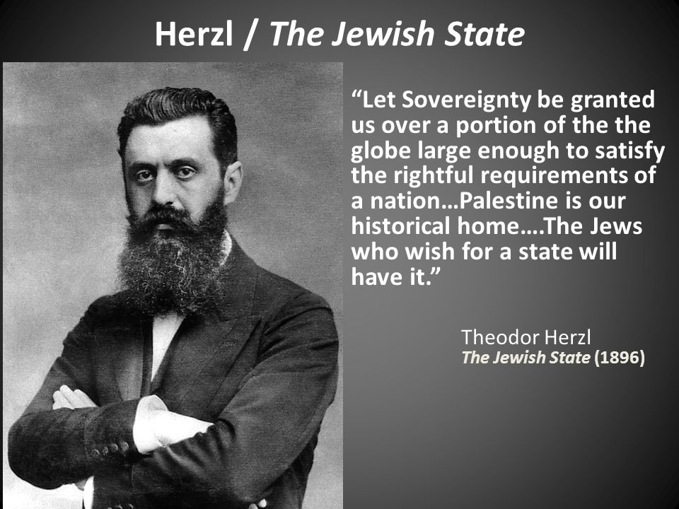 Herzl / The Jewish State Let Sovereignty be granted us over a portion of the the globe large enough to satisfy the rightful requirements of a nation…Palestine is our historical home….The Jews who wish for a state will have it. Theodor Herzl The Jewish State (1896)