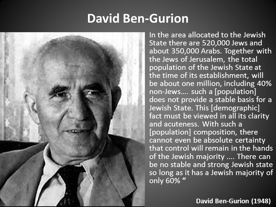 David Ben-Gurion In the area allocated to the Jewish State there are 520,000 Jews and about 350,000 Arabs.