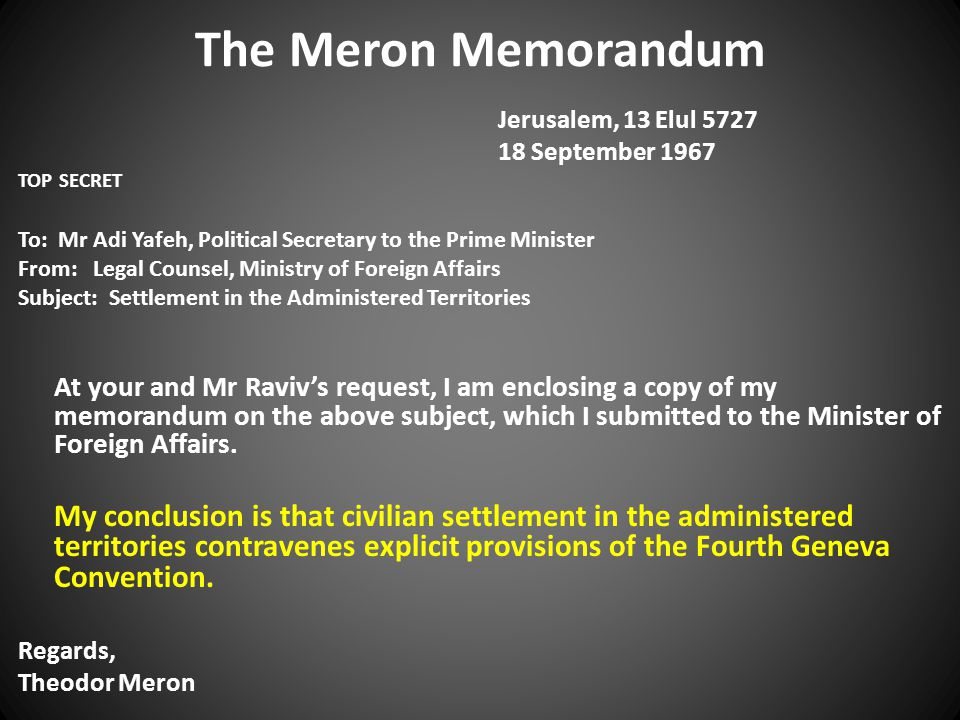 The Meron Memorandum Jerusalem, 13 Elul 5727 18 September 1967 TOP SECRET To: Mr Adi Yafeh, Political Secretary to the Prime Minister From: Legal Counsel, Ministry of Foreign Affairs Subject: Settlement in the Administered Territories At your and Mr Raviv's request, I am enclosing a copy of my memorandum on the above subject, which I submitted to the Minister of Foreign Affairs.