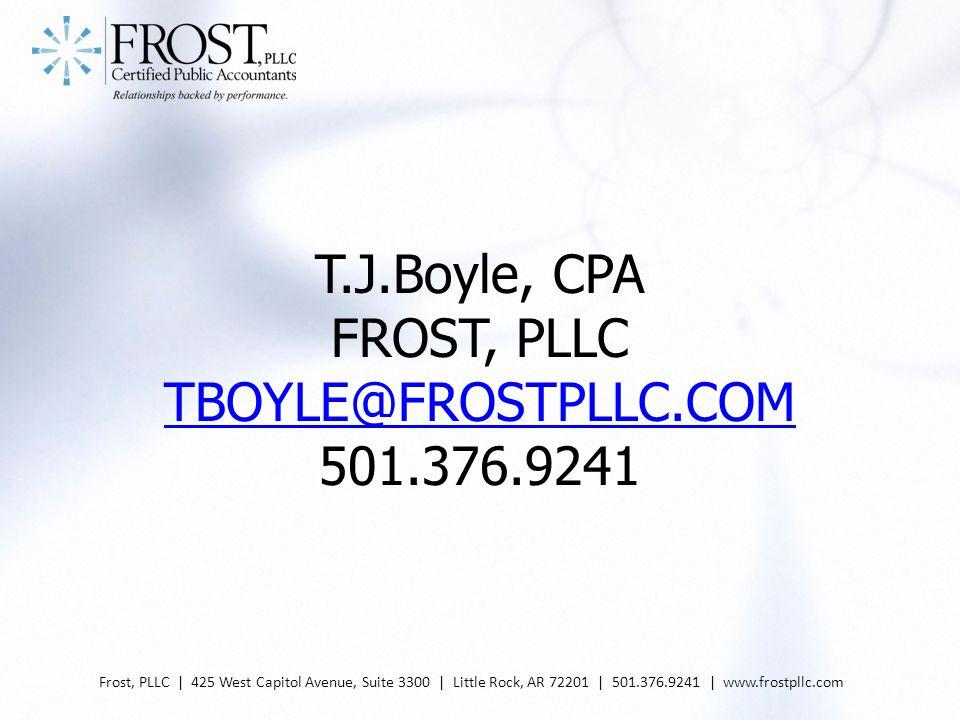 T.J.Boyle, CPA FROST, PLLC TBOYLE@FROSTPLLC.COM 501.376.9241 TBOYLE@FROSTPLLC.COM Frost, PLLC | 425 West Capitol Avenue, Suite 3300 | Little Rock, AR 72201 | 501.376.9241 | www.frostpllc.com