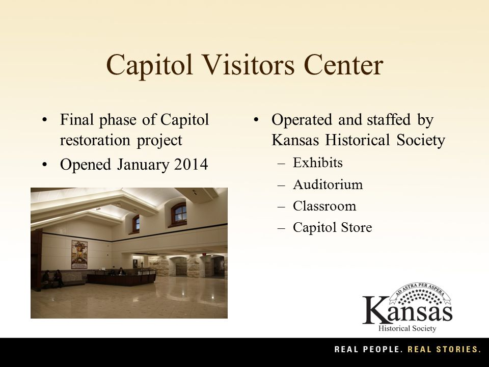 Capitol Visitors Center Final phase of Capitol restoration project Opened January 2014 Operated and staffed by Kansas Historical Society –Exhibits –Auditorium –Classroom –Capitol Store