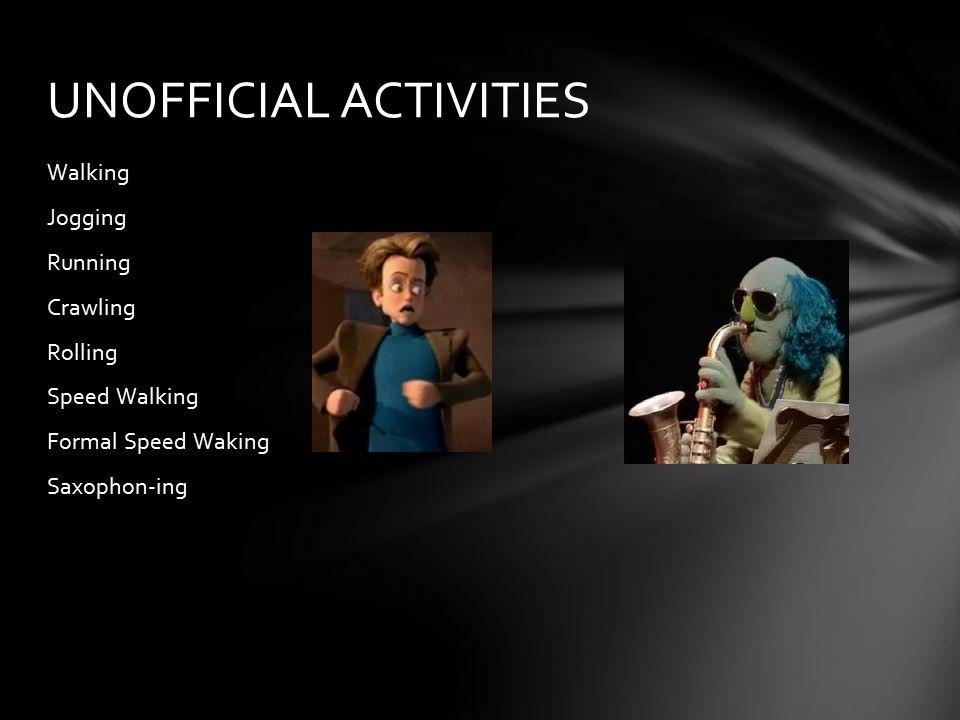 Walking Jogging Running Crawling Rolling Speed Walking Formal Speed Waking Saxophon-ing UNOFFICIAL ACTIVITIES