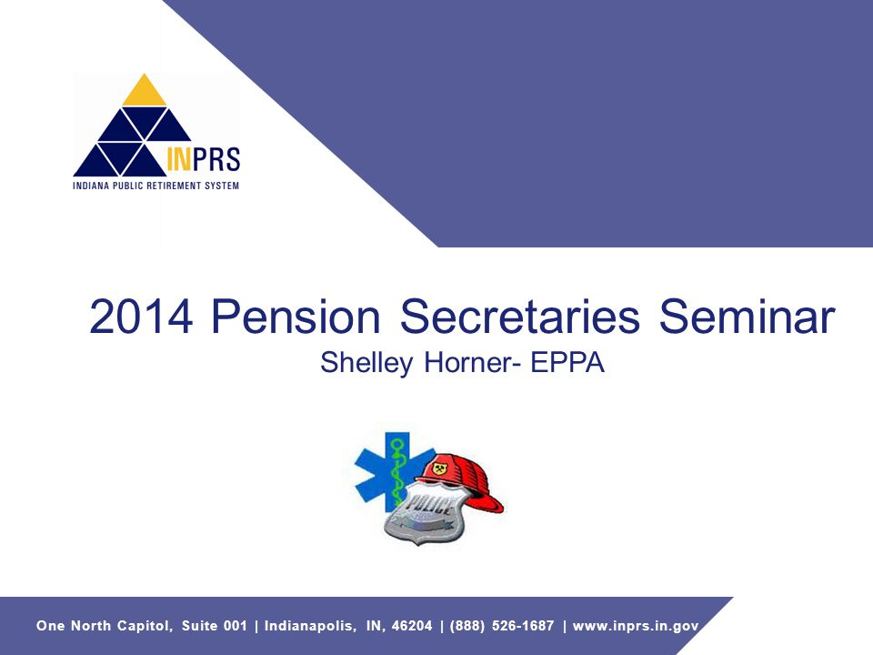 One North Capitol, Suite 001 | Indianapolis, IN, 46204 | (888) 526-1687 | www.inprs.in.gov 2014 Pension Secretaries Seminar Shelley Horner- EPPA