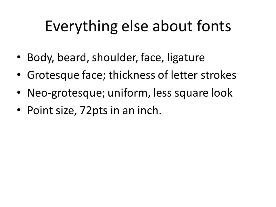 Everything else about fonts Body, beard, shoulder, face, ligature Grotesque face; thickness of letter strokes Neo-grotesque; uniform, less square look Point size, 72pts in an inch.