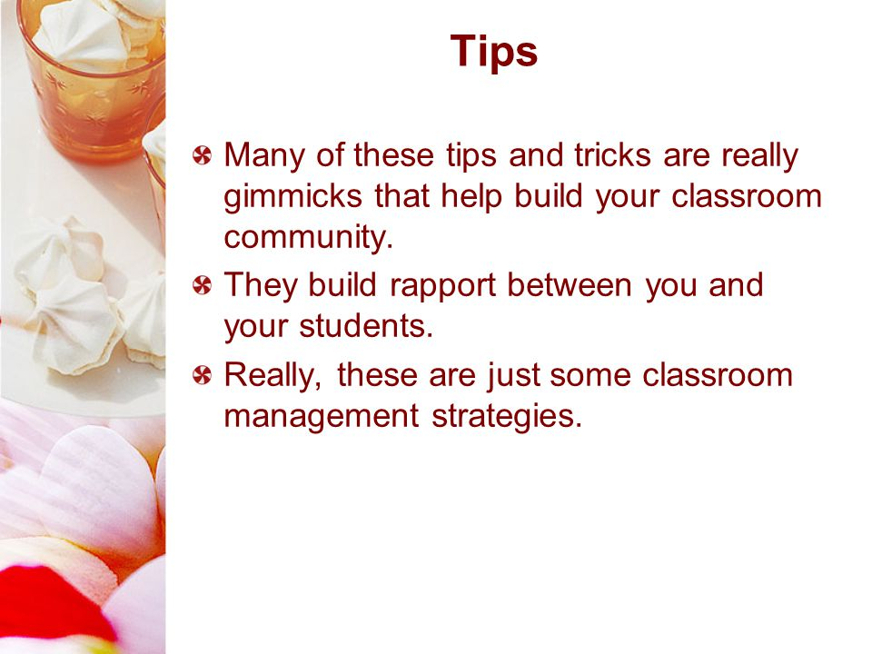 Many of these tips and tricks are really gimmicks that help build your classroom community. They build rapport between you and your students. Really,