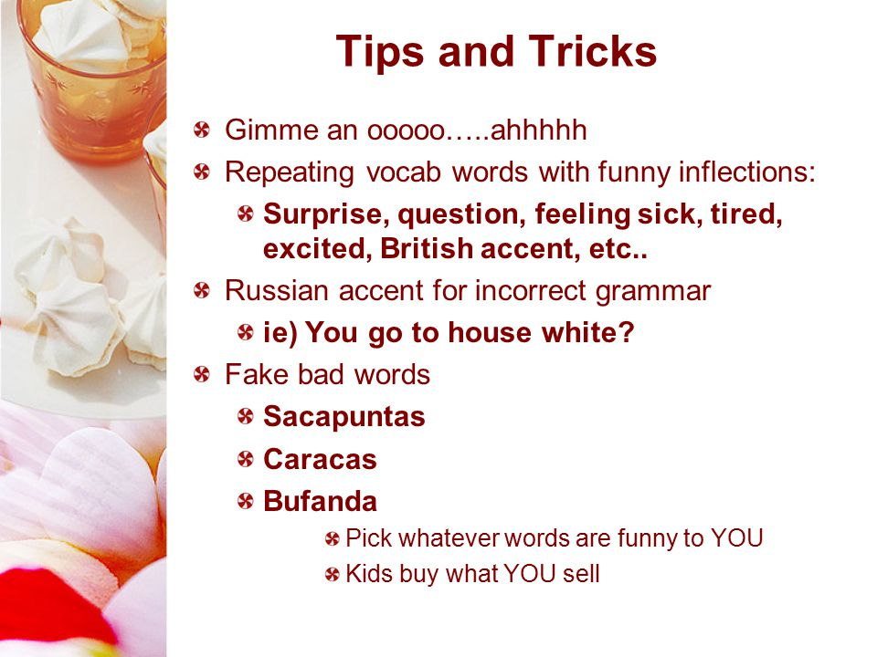Tips and Tricks Gimme an ooooo…..ahhhhh Repeating vocab words with funny inflections: Surprise, question, feeling sick, tired, excited, British accent, etc..