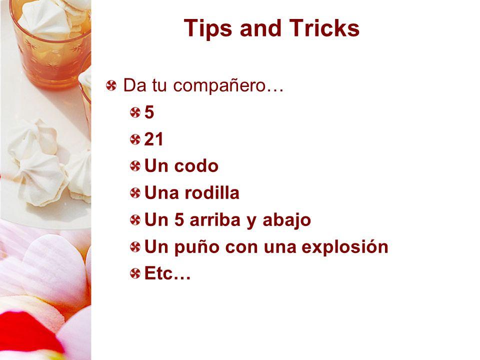 Tips and Tricks Da tu compañero… 5 21 Un codo Una rodilla Un 5 arriba y abajo Un puño con una explosión Etc…
