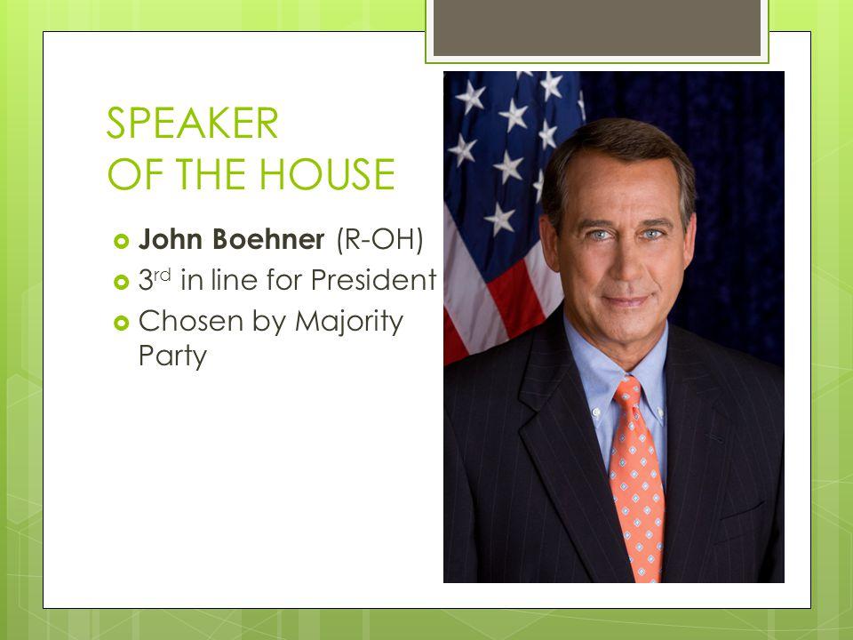 SPEAKER OF THE HOUSE  John Boehner (R-OH)  3 rd in line for President  Chosen by Majority Party