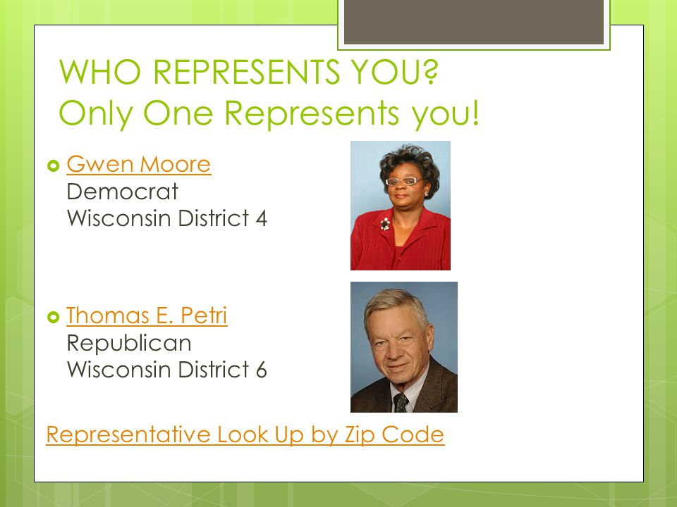 WHO REPRESENTS YOU? Only One Represents you!  Gwen Moore Democrat Wisconsin District 4 Gwen Moore  Thomas E. Petri Republican Wisconsin District 6 T