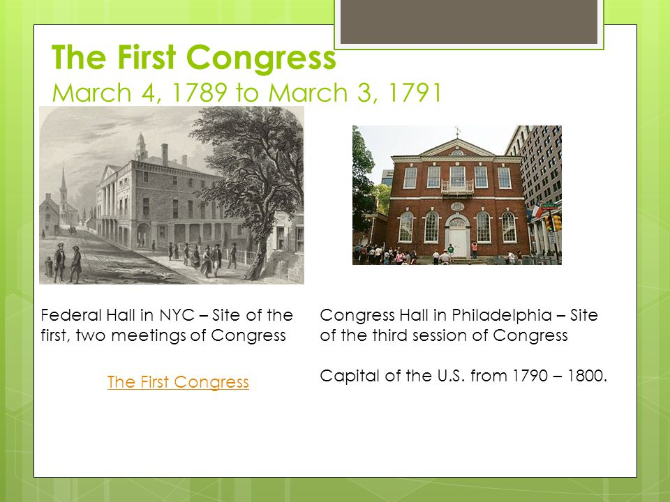 The First Congress March 4, 1789 to March 3, 1791 Federal Hall in NYC – Site of the first, two meetings of Congress Congress Hall in Philadelphia – Site of the third session of Congress Capital of the U.S.