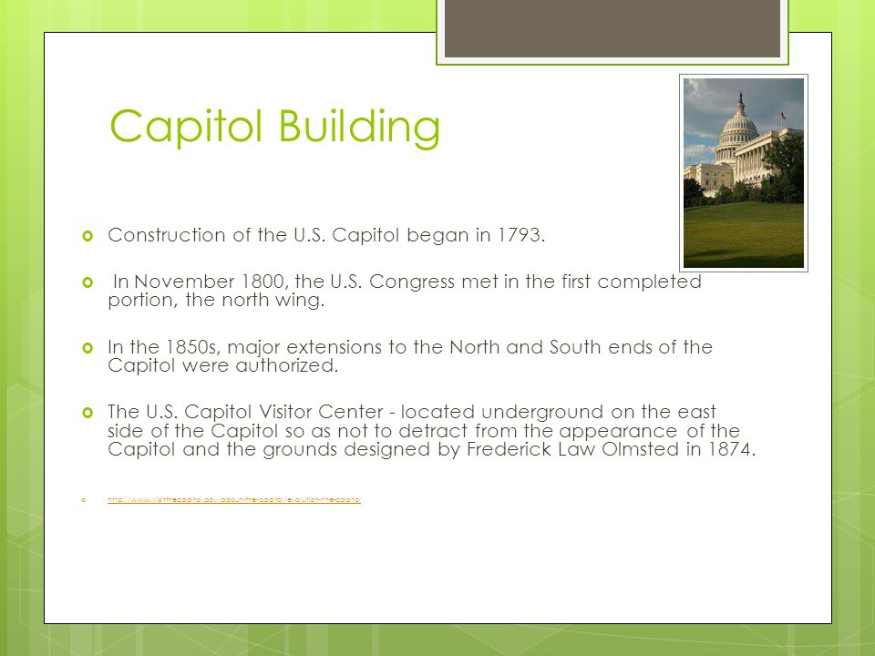 Capitol Building  Construction of the U.S. Capitol began in 1793.  In November 1800, the U.S. Congress met in the first completed portion, the north