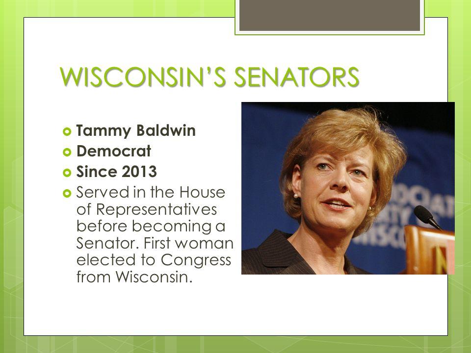 WISCONSIN'S SENATORS  Tammy Baldwin  Democrat  Since 2013  Served in the House of Representatives before becoming a Senator.