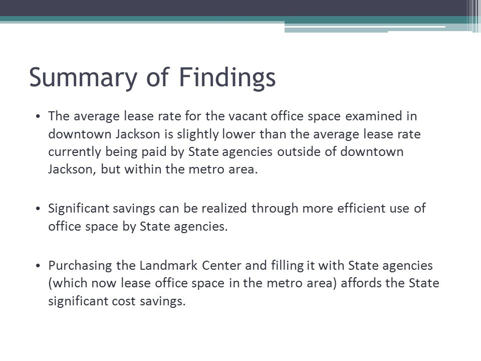 Summary of Findings The average lease rate for the vacant office space examined in downtown Jackson is slightly lower than the average lease rate currently being paid by State agencies outside of downtown Jackson, but within the metro area.