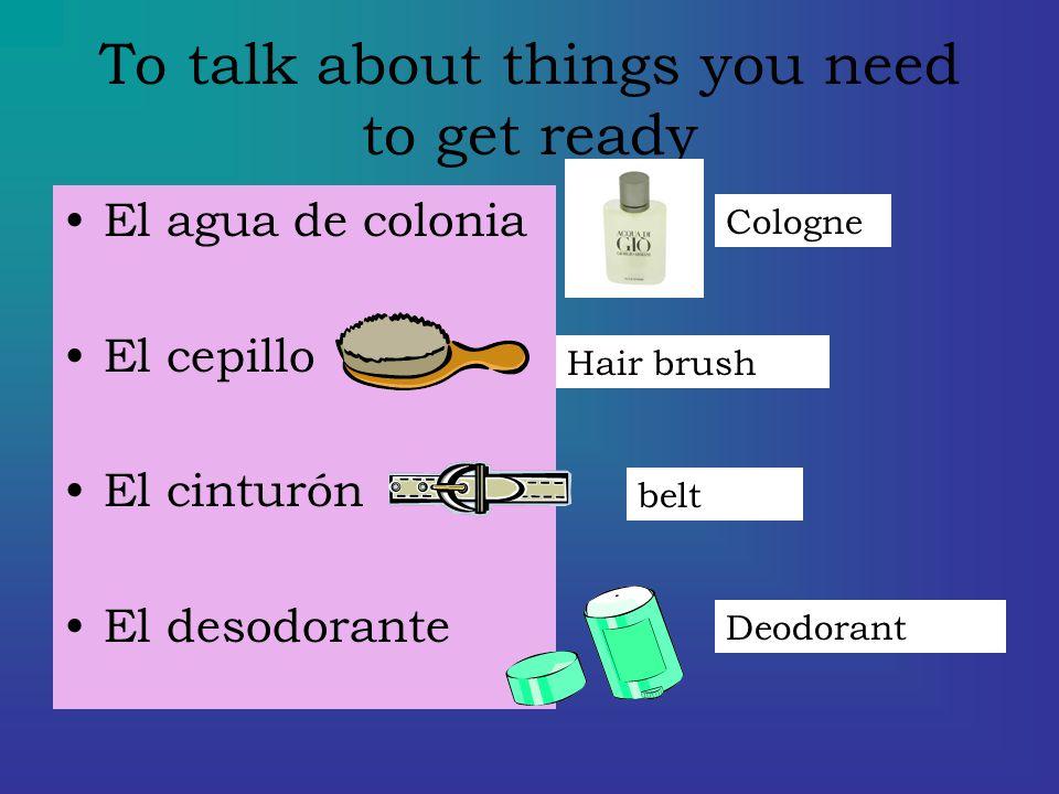To talk about things you need to get ready El agua de colonia El cepillo El cinturón El desodorante Cologne Hair brush belt Deodorant