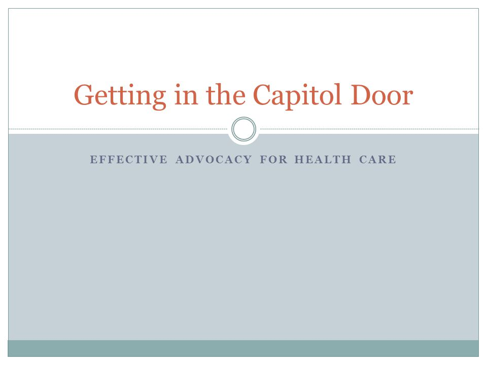 EFFECTIVE ADVOCACY FOR HEALTH CARE Getting in the Capitol Door