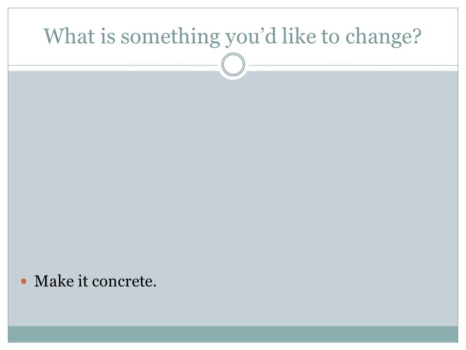 What is something you'd like to change? Make it concrete.