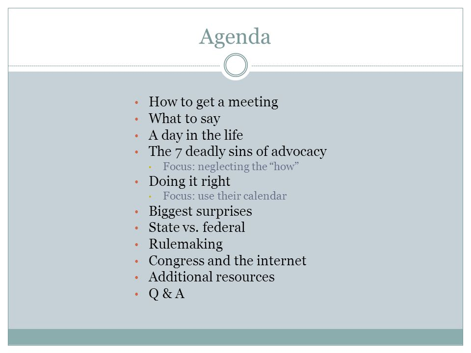 "Agenda How to get a meeting What to say A day in the life The 7 deadly sins of advocacy Focus: neglecting the ""how"" Doing it right Focus: use their ca"