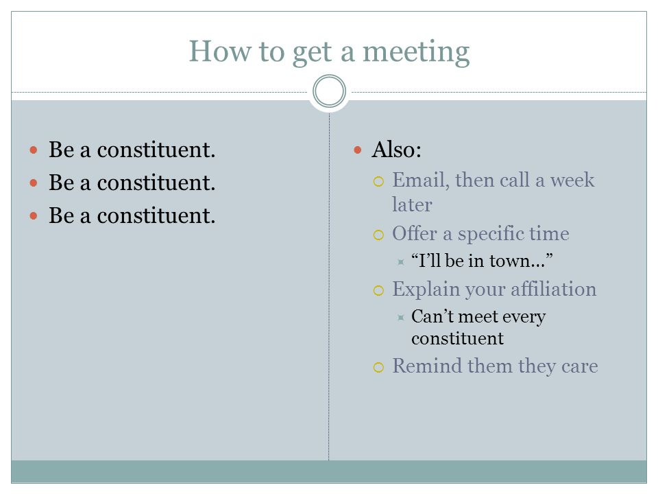"How to get a meeting Be a constituent. Also:  Email, then call a week later  Offer a specific time  ""I'll be in town…""  Explain your affiliation "
