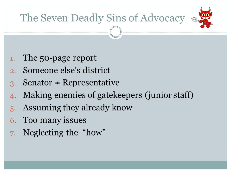 The Seven Deadly Sins of Advocacy 1. The 50-page report 2. Someone else's district 3. Senator ≠ Representative 4. Making enemies of gatekeepers (junio