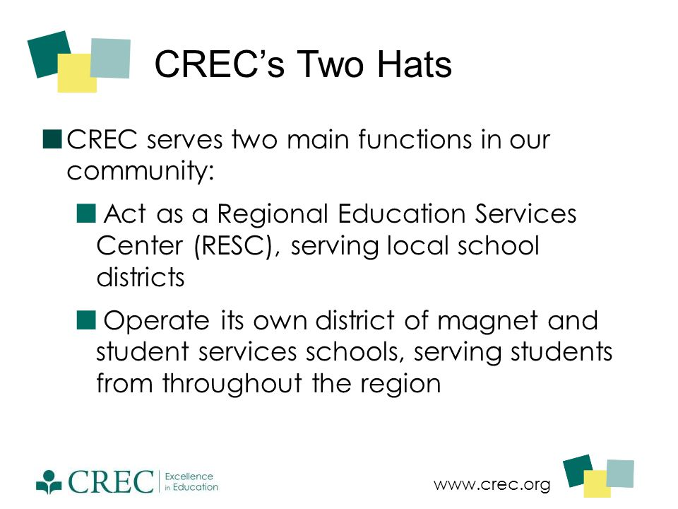 www.crec.org CREC's Two Hats CREC serves two main functions in our community: Act as a Regional Education Services Center (RESC), serving local school