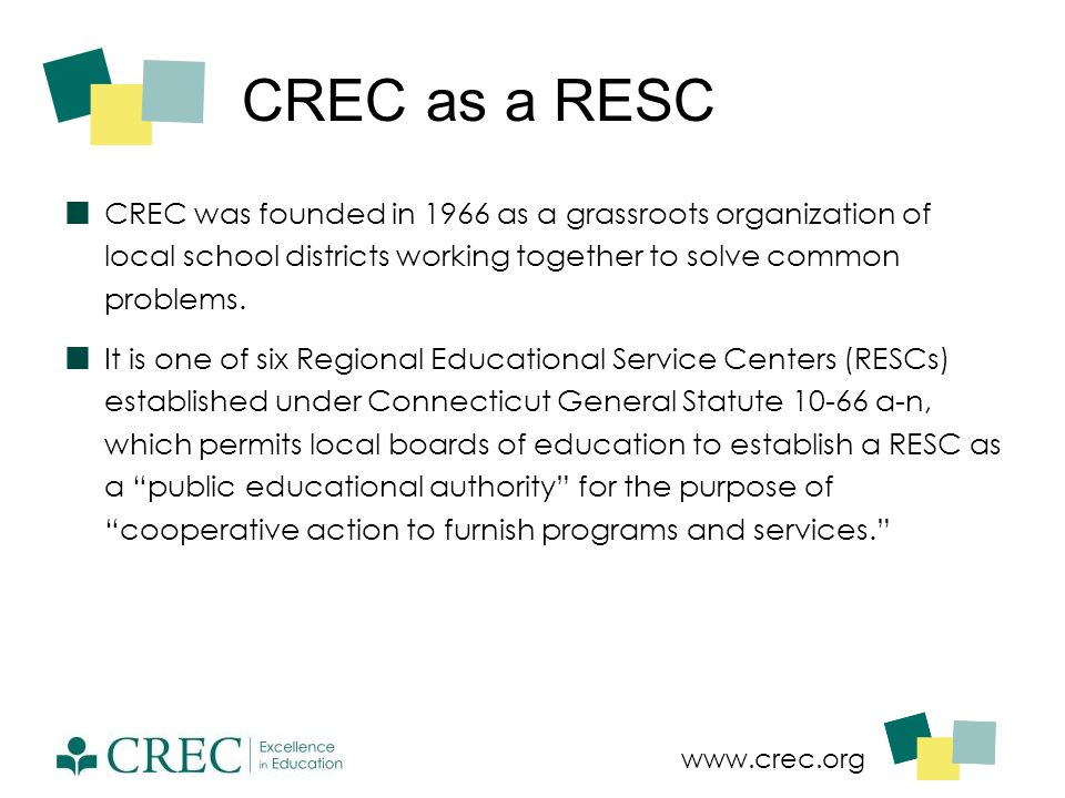 www.crec.org CREC as a RESC CREC was founded in 1966 as a grassroots organization of local school districts working together to solve common problems.