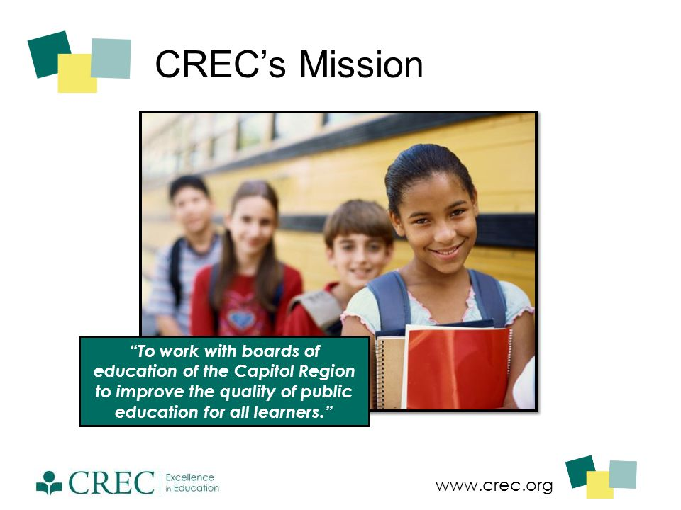 """www.crec.org CREC's Mission """"To work with boards of education of the Capitol Region to improve the quality of public education for all learners."""""""