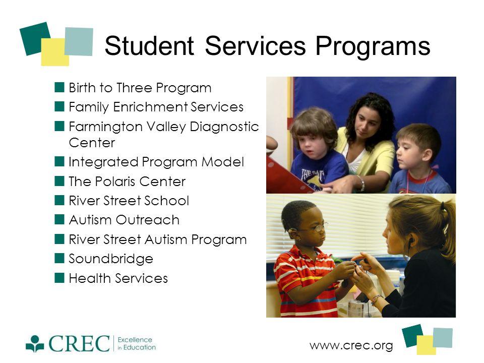 www.crec.org Student Services Programs Birth to Three Program Family Enrichment Services Farmington Valley Diagnostic Center Integrated Program Model