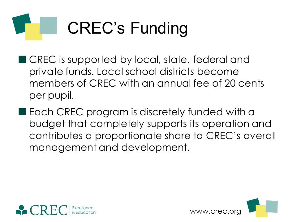 www.crec.org CREC's Funding CREC is supported by local, state, federal and private funds. Local school districts become members of CREC with an annual