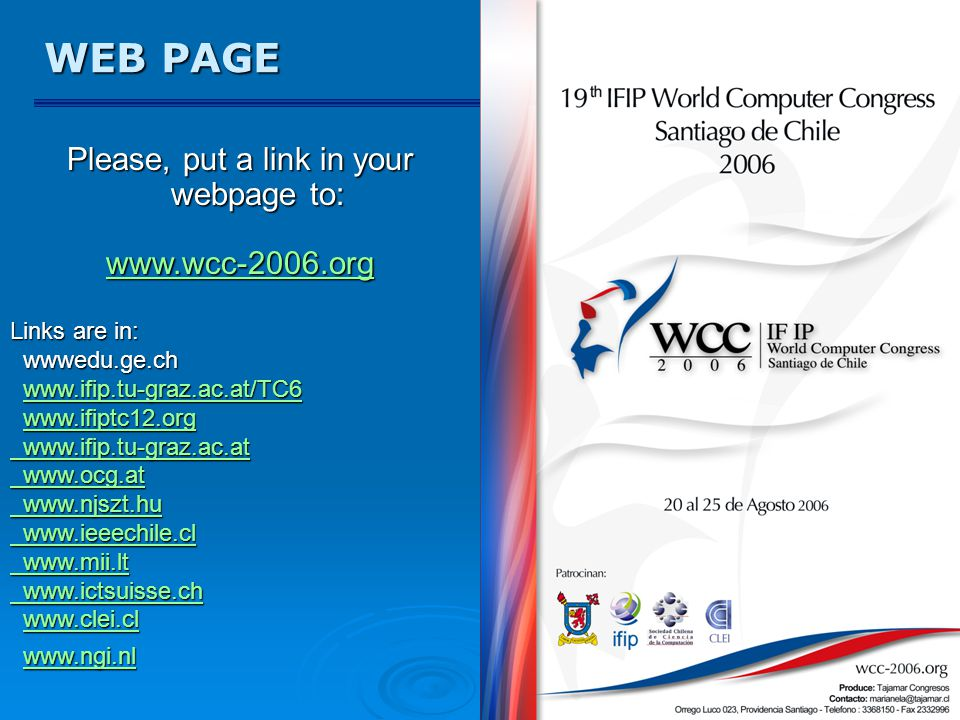 WEB PAGE Please, put a link in your webpage to: www.wcc-2006.org Links are in: wwwedu.ge.ch wwwedu.ge.ch www.ifip.tu-graz.ac.at/TC6 www.ifip.tu-graz.a