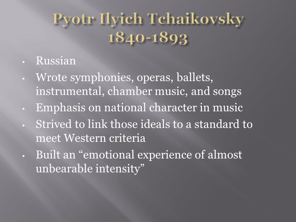 Russian Wrote symphonies, operas, ballets, instrumental, chamber music, and songs Emphasis on national character in music Strived to link those ideals to a standard to meet Western criteria Built an emotional experience of almost unbearable intensity