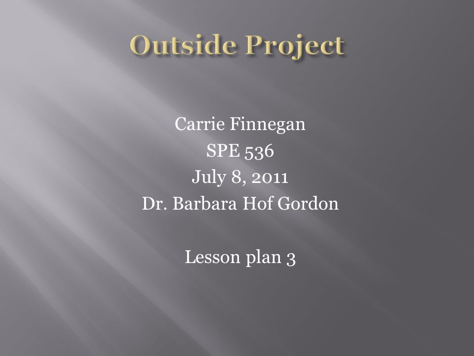 Carrie Finnegan SPE 536 July 8, 2011 Dr. Barbara Hof Gordon Lesson plan 3