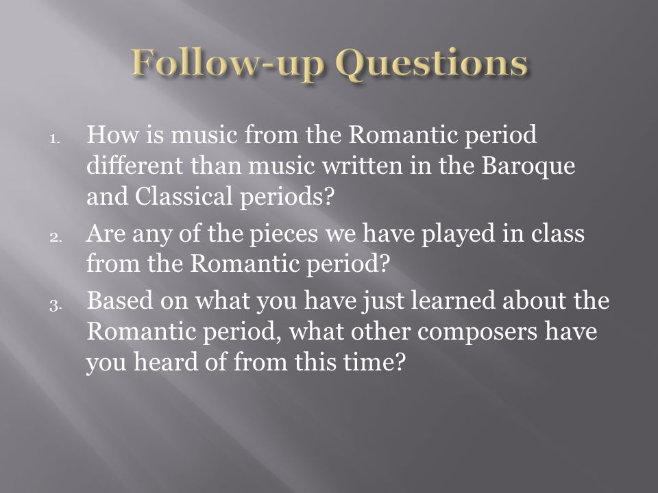 1. How is music from the Romantic period different than music written in the Baroque and Classical periods? 2. Are any of the pieces we have played in