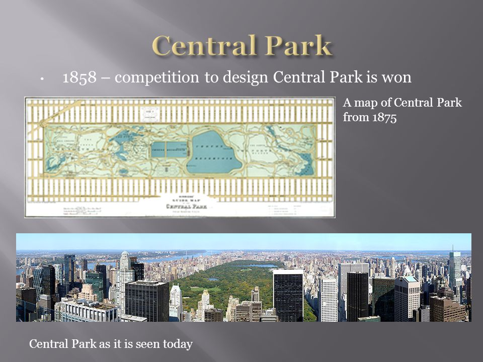 1858 – competition to design Central Park is won A map of Central Park from 1875 Central Park as it is seen today
