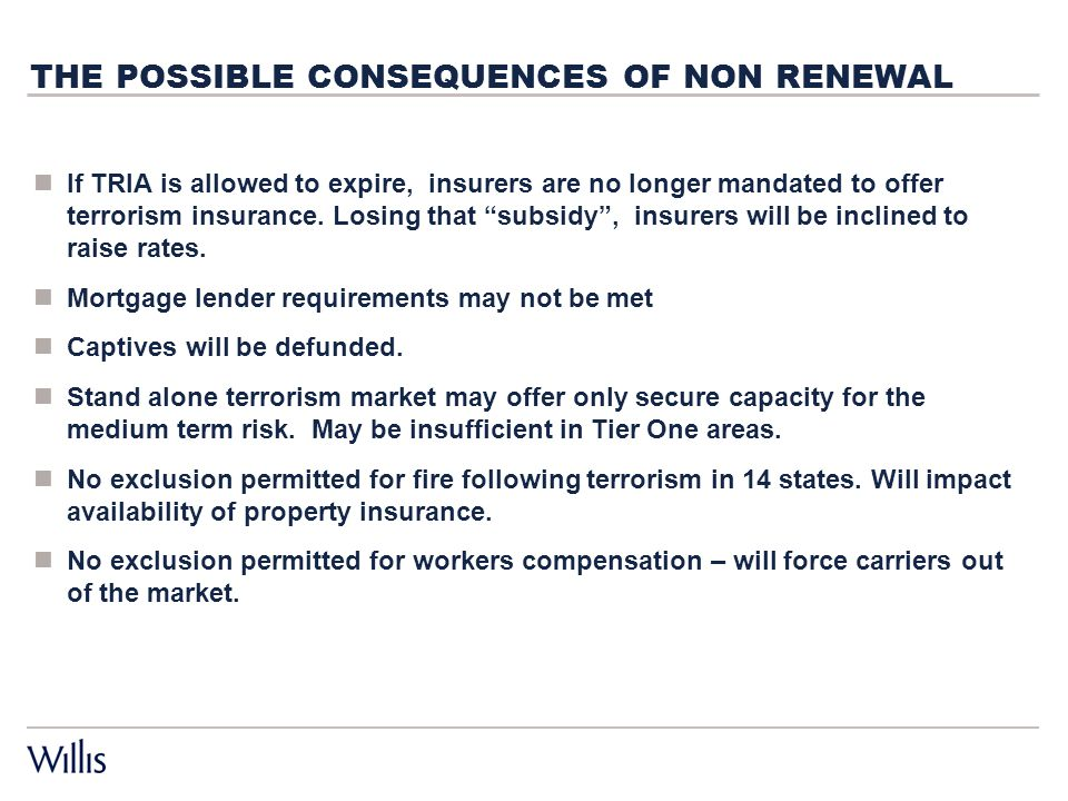 THE POSSIBLE CONSEQUENCES OF NON RENEWAL If TRIA is allowed to expire, insurers are no longer mandated to offer terrorism insurance.