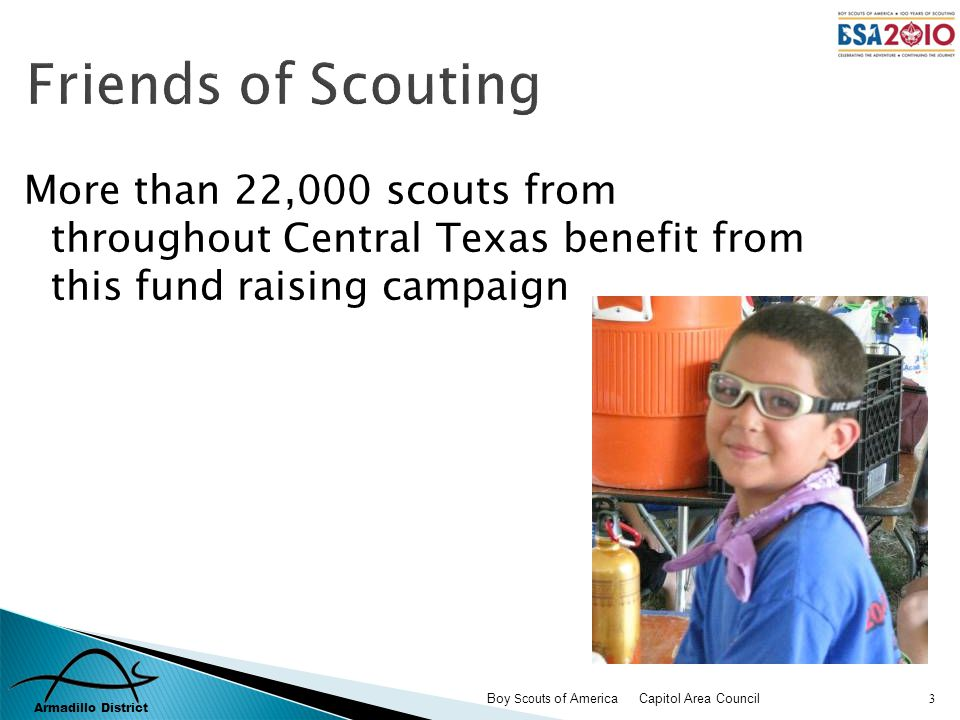 Armadillo District Boy Scouts of America Capitol Area Council 4 The ability for every young person regardless of financial condition, developmental disability, or location the opportunity to belong to Scouting; Friends of Scouting supports:
