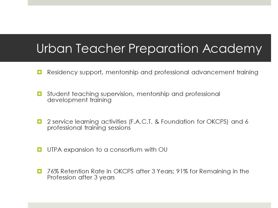 Urban Teacher Preparation Academy  Residency support, mentorship and professional advancement training  Student teaching supervision, mentorship and professional development training  2 service learning activities (F.A.C.T.