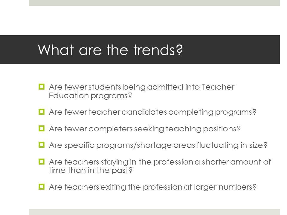What are the trends.  Are fewer students being admitted into Teacher Education programs.