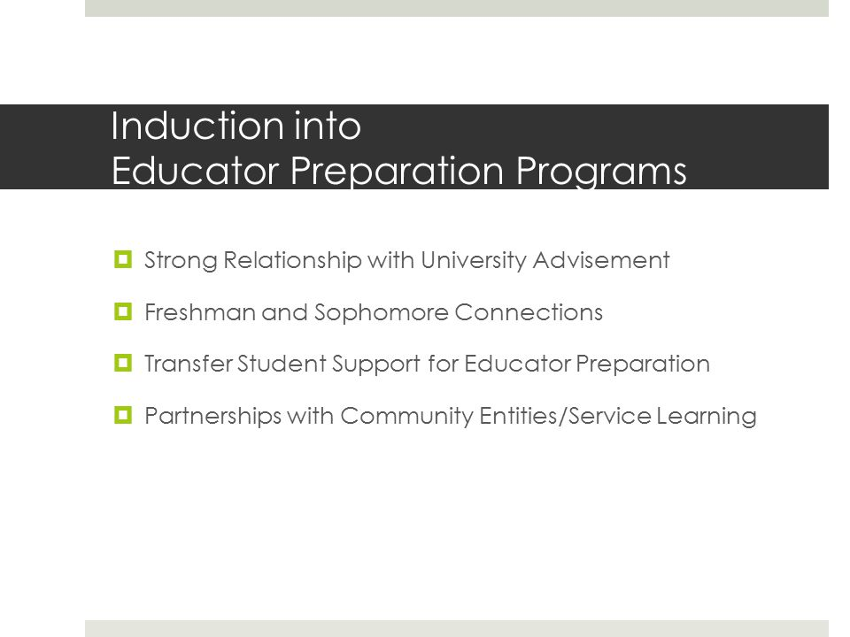 Induction into Educator Preparation Programs  Strong Relationship with University Advisement  Freshman and Sophomore Connections  Transfer Student Support for Educator Preparation  Partnerships with Community Entities/Service Learning