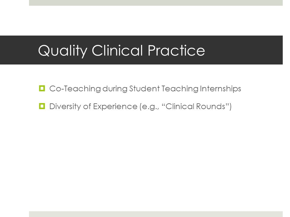 Quality Clinical Practice  Co-Teaching during Student Teaching Internships  Diversity of Experience (e.g., Clinical Rounds )