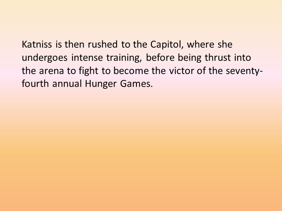 Katniss is then rushed to the Capitol, where she undergoes intense training, before being thrust into the arena to fight to become the victor of the seventy- fourth annual Hunger Games.