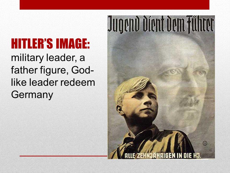 HITLER'S IMAGE: military leader, a father figure, God- like leader redeem Germany